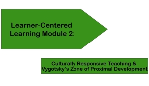 Learner-Centered Learning Module 2: Culturally Responsive Teaching & Vygotsky's Zone of Proximal Development