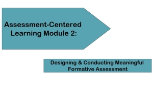 Assessment-Centered Learning Module 2: Designing & Conducting Meaningful Formative Assessment