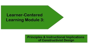 Learner-Centered Learning Module 3: Principles & Instructional Implications of Constructivist Design